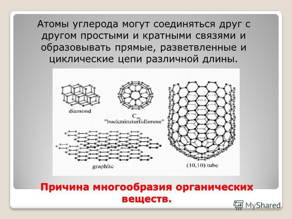 Причина многообразия органических веществ. Атомы углерода могут соединяться друг с другом простыми и кратными связями и образовывать прямые, разветвленные и циклические цепи различной длины.