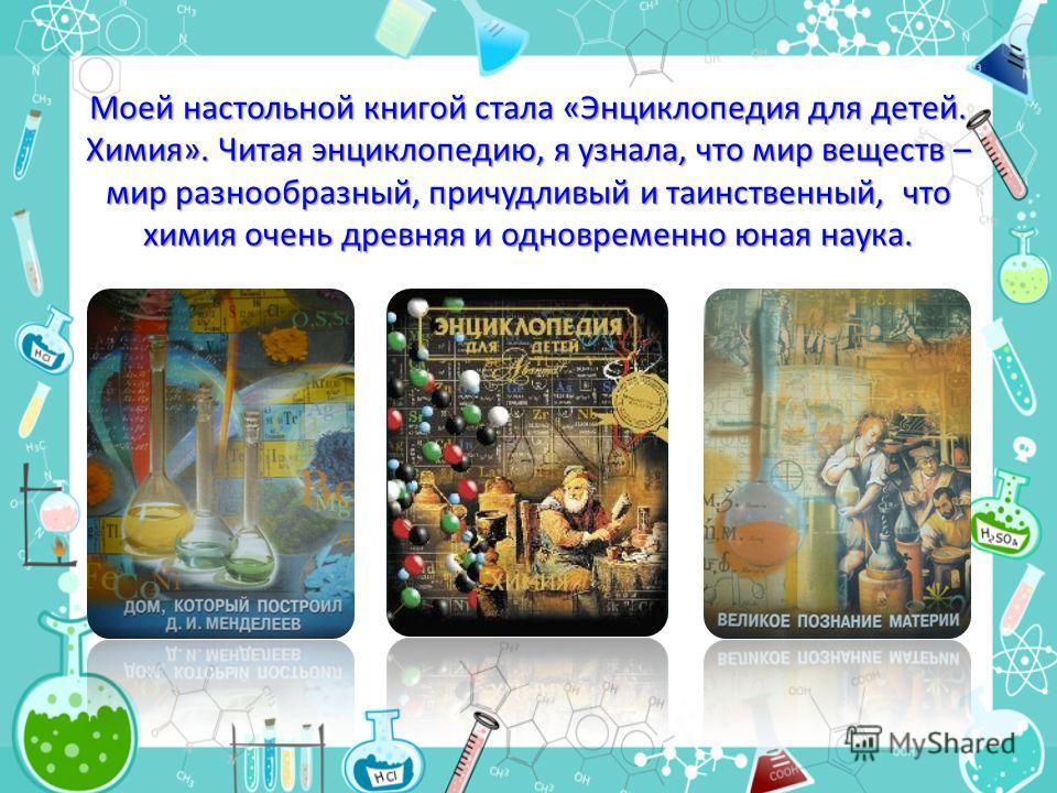 Моей настольной книгой стала «Энциклопедия для детей. Химия». Читая энциклопедию, я узнала, что мир веществ – мир разнообразный, причудливый и таинственный, что химия очень древняя и одновременно юная наука.