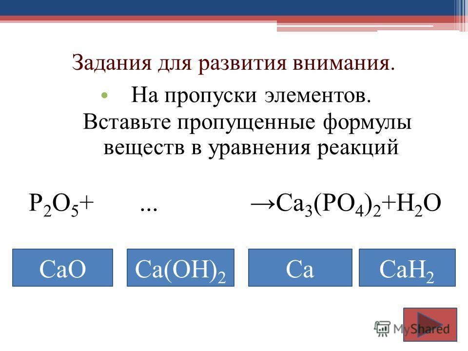Задания для развития внимания. На пропуски элементов. Вставьте пропущенные формулы веществ в уравнения реакций Р 2 О 5 +... Ca 3 (PO 4 ) 2 +H 2 O CaOCa(OH) 2 CaCaH 2