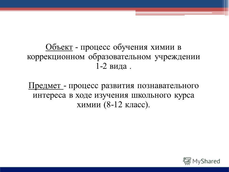 Объект - процесс обучения химии в коррекционном образовательном учреждении 1-2 вида. Предмет - процесс развития познавательного интереса в ходе изучения школьного курса химии (8-12 класс).