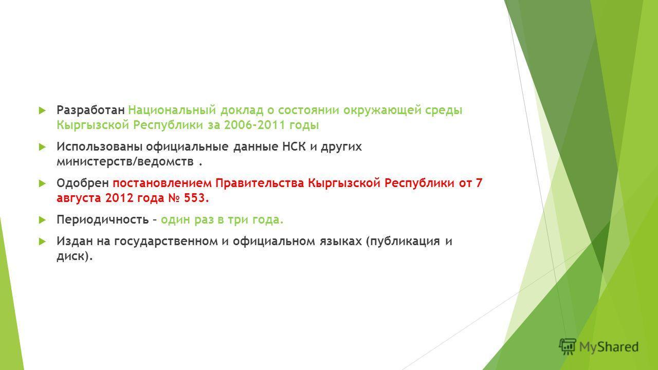 Разработан Национальный доклад о состоянии окружающей среды Кыргызской Республики за 2006-2011 годы Использованы официальные данные НСК и других министерств/ведомств. Одобрен постановлением Правительства Кыргызской Республики от 7 августа 2012 года 5