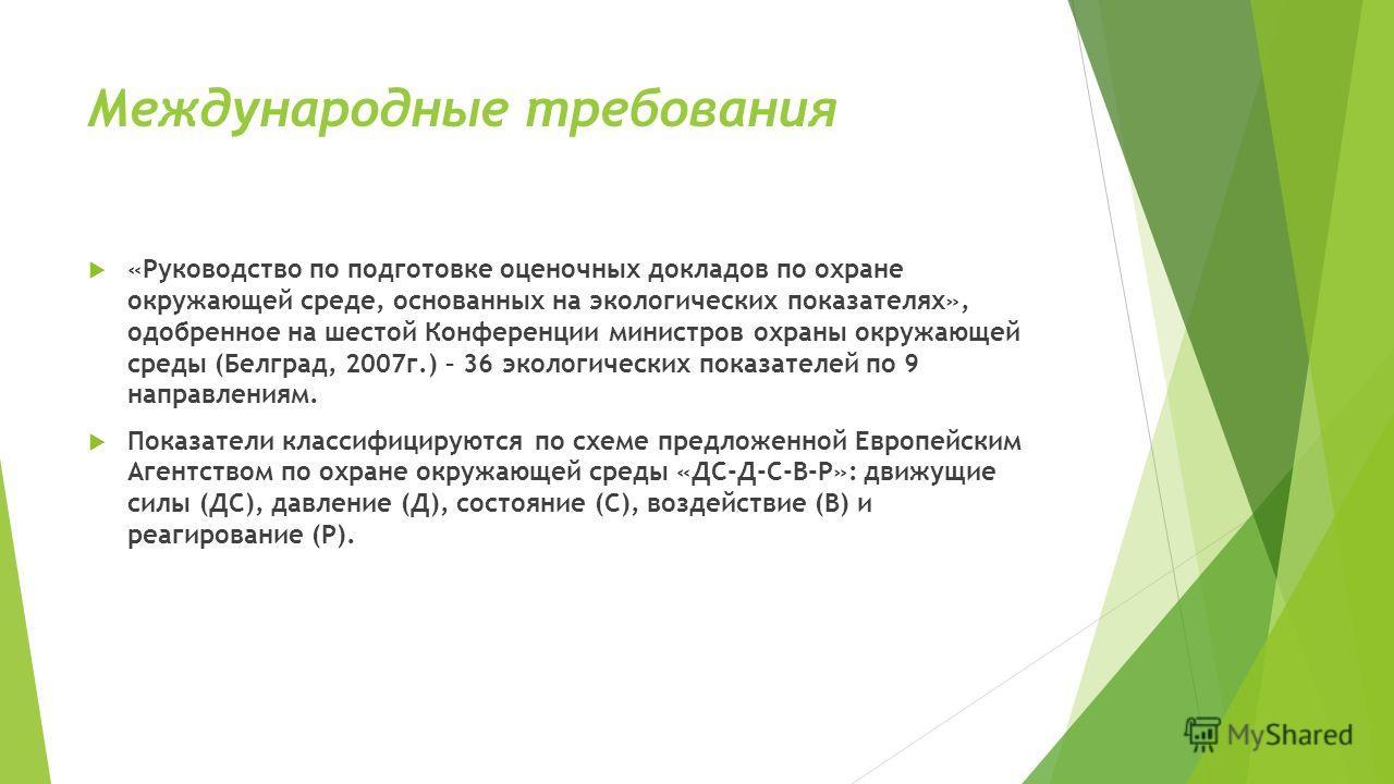 Международные требования «Руководство по подготовке оценочных докладов по охране окружающей среде, основанных на экологических показателях», одобренное на шестой Конференции министров охраны окружающей среды (Белград, 2007 г.) – 36 экологических пока
