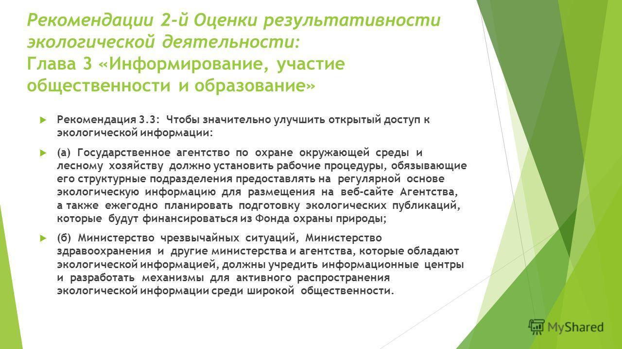 Рекомендации 2-й Оценки результативности экологической деятельности: Глава 3 «Информирование, участие общественности и образование» Рекомендация 3.3: Чтобы значительно улучшить открытый доступ к экологической информации: (а) Государственное агентство