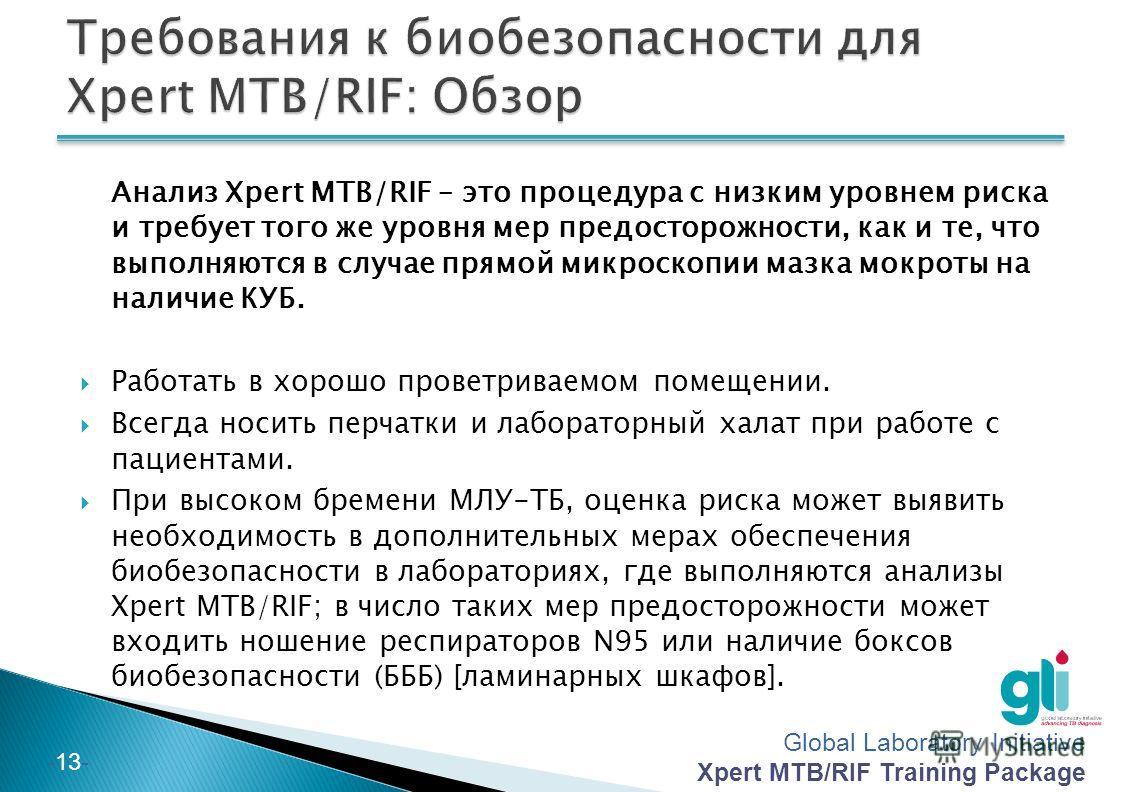 Global Laboratory Initiative Xpert MTB/RIF Training Package -12- Уровень риска в ТБ лаборатории Виды лабораторной деятельности Оценка риска Высокий риск (изолированная ТБ лаборатория) Манипуляции с культурами для идентификации; ТЛЧ или линейный зонд-