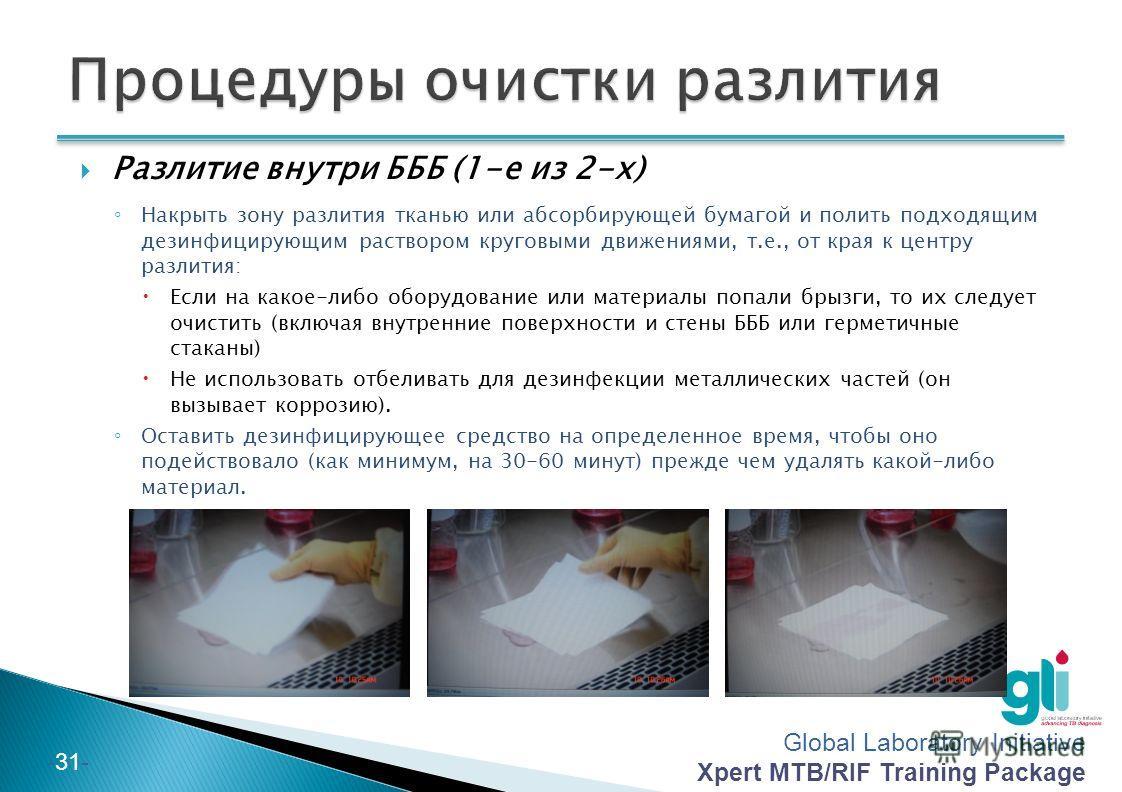 Global Laboratory Initiative Xpert MTB/RIF Training Package -30- Разлитие вне БББ (происшествие особой важности) (2-е из 2-х) Собрать все емкости, очистить материалы и сложить их в мешок для утилизации, которых входит в состав комплекта для очистки р