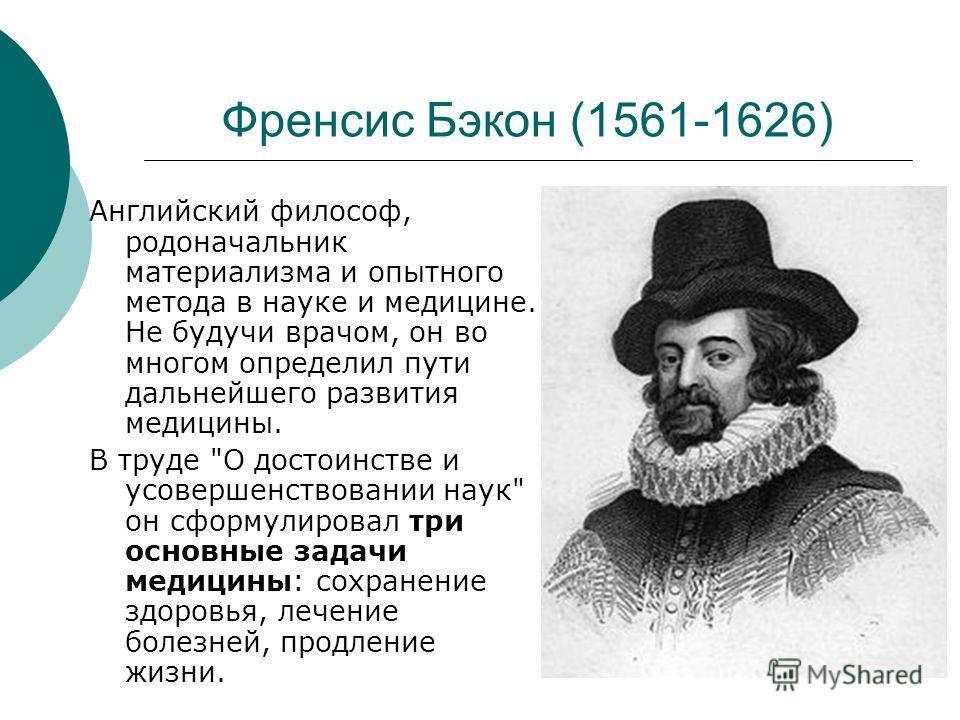 Френсис Бэкон (1561-1626) Английский философ, родоначальник материализма и опытного метода в науке и медицине. Не будучи врачом, он во многом определил пути дальнейшего развития медицины. В труде