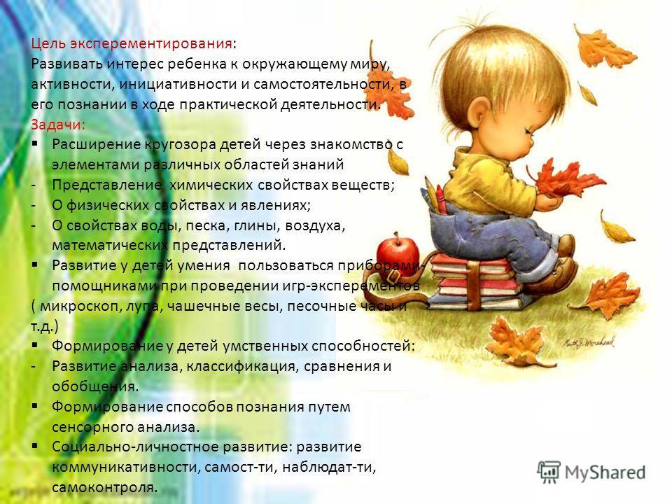 Цель эксперементирования: Развивать интерес ребенка к окружающему миру, активности, инициативности и самостоятельности, в его познании в ходе практической деятельности. Задачи: Расширение кругозора детей через знакомство с элементами различных област