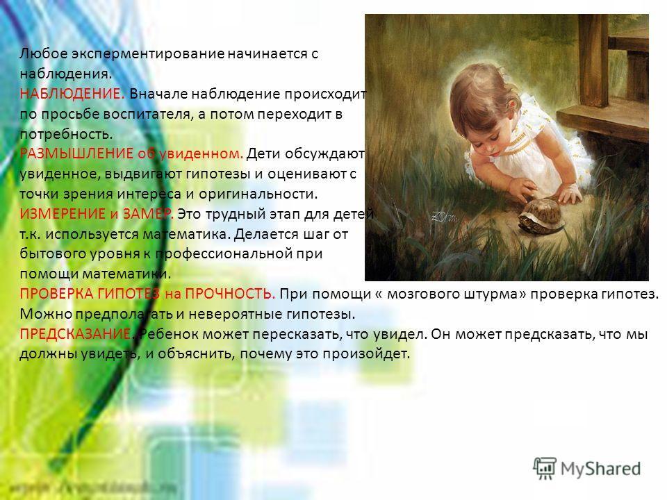 Любое эксперментирование начинается с наблюдения. НАБЛЮДЕНИЕ. Вначале наблюдение происходит по просьбе воспитателя, а потом переходит в потребность. РАЗМЫШЛЕНИЕ об увиденном. Дети обсуждают увиденное, выдвигают гипотезы и оценивают с точки зрения инт