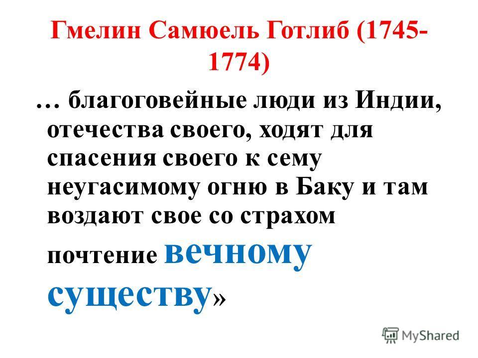 Гмелин Самюель Готлиб (1745- 1774) «Путешествие по России» «… огнепоклонники почитают сей негасимый огонь за нечто чрезвычайно святое, за знак божества, которое себя ни в чем чище и ни в чем совершеннее представить не может, как в огне и свете, яко т