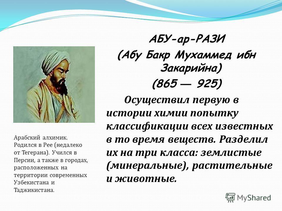 АБУ-ар-РАЗИ (Абу Бакр Мухаммед ибн Закарийна) (865 925) Осуществил первую в истории химии попытку классификации всех известных в то время веществ. Разделил их на три класса : землистые ( минеральные ), растительные и животные. Арабский алхимик. Родил