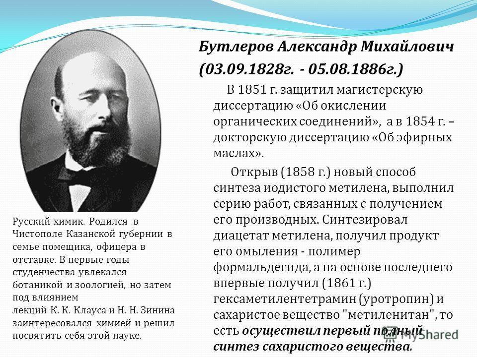Бутлеров Александр Михайлович (03.09.1828 г. - 05.08.1886 г.) В 1851 г. защитил магистерскую диссертацию « Об окислении органических соединений », а в 1854 г. – докторскую диссертацию « Об эфирных маслах ». Открыв (1858 г.) новый способ синтеза иодис