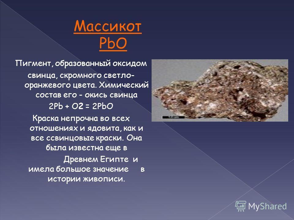Массикот PbO Пигмент, образованный оксидом свинца, скромного светло- оранжевого цвета. Химический состав его - окись свинца 2Pb + O2 = 2PbO Краска непрочна во всех отношениях и ядовита, как и все cсвинцовые краски. Она была известна еще в Древнем Еги