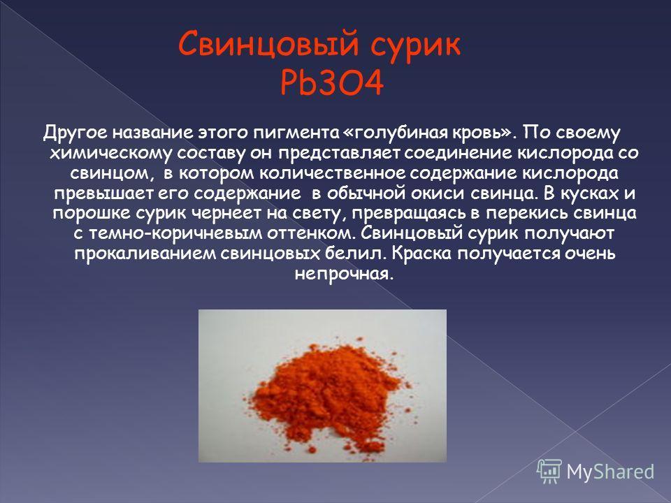 Свинцовый сурик Pb3O4 Другое название этого пигмента «голубиная кровь». По своему химическому составу он представляет соединение кислорода со свинцом, в котором количественное содержание кислорода превышает его содержание в обычной окиси свинца. В ку