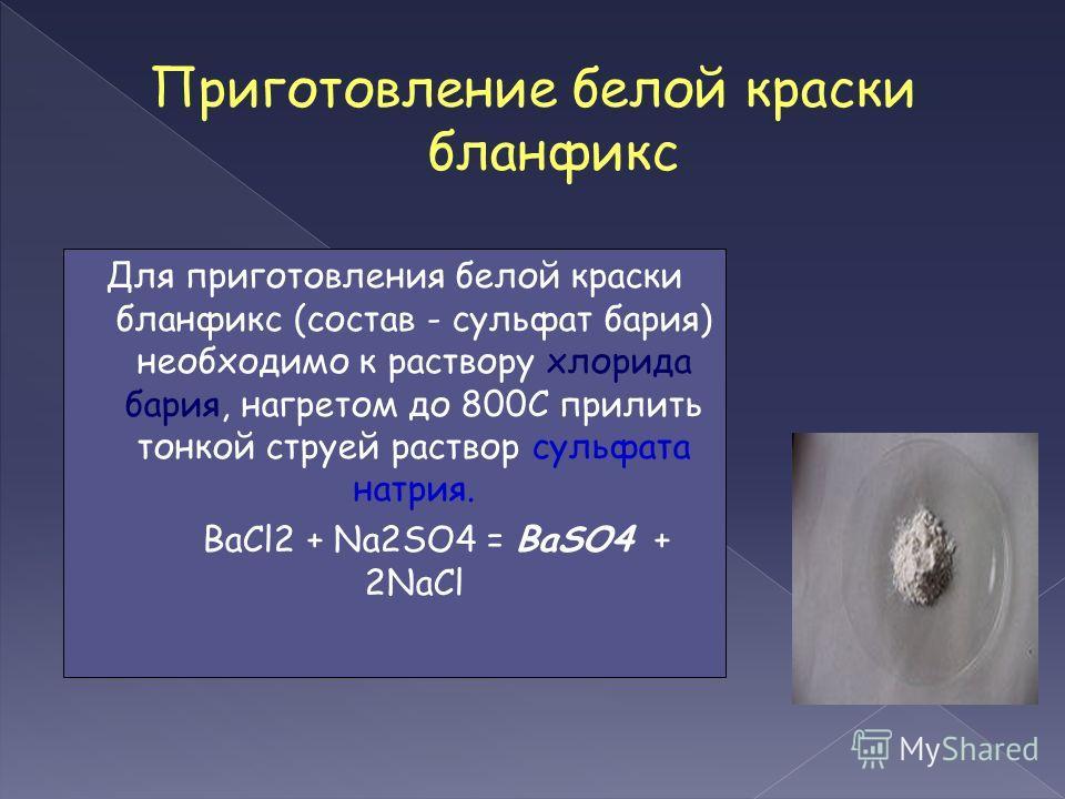 Приготовление белой краски бланфикс Для приготовления белой краски бланфикс (состав - сульфат бария) необходимо к раствору хлорида бария, нагретом до 800С прилить тонкой струей раствор сульфата натрия. BaCl2 + Na2SO4 = BaSO4 + 2NaCl