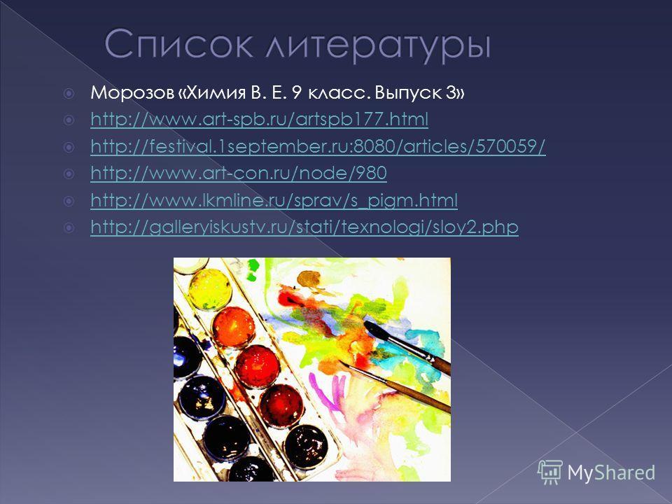 Морозов «Химия В. Е. 9 класс. Выпуск 3» http://www.art-spb.ru/artspb177. html http://festival.1september.ru:8080/articles/570059/ http://www.art-con.ru/node/980 http://www.lkmline.ru/sprav/s_pigm.html http://galleryiskustv.ru/stati/texnologi/sloy2.ph