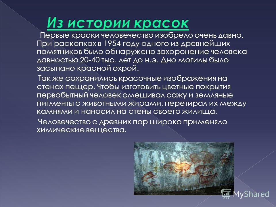 Первые краски человечество изобрело очень давно. При раскопках в 1954 году одного из древнейших памятников было обнаружено захоронение человека давностью 20-40 тыс. лет до н.э. Дно могилы было засыпано красной охрой. Так же сохранились красочные изоб