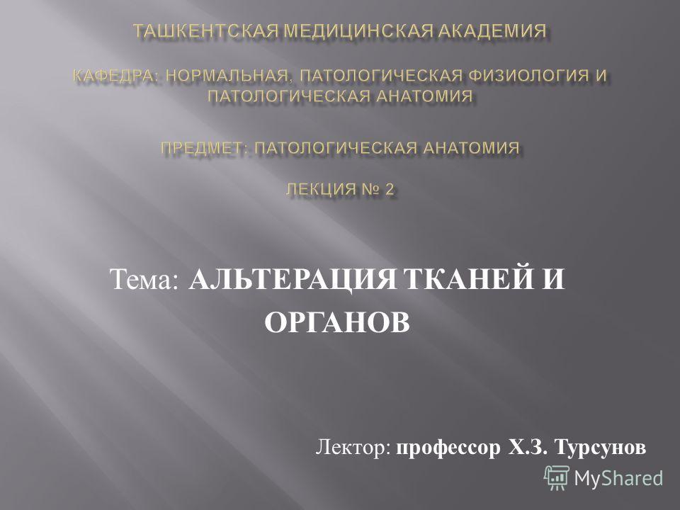 Тема : АЛЬТЕРАЦИЯ ТКАНЕЙ И ОРГАНОВ Лектор : профессор Х. З. Турсунов