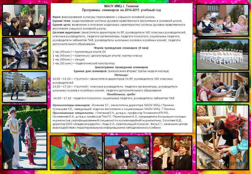 МАОУ ИМЦ г. Тюмени Программы семинаров на 2014-2015 учебный год Идея: формирование культуры переживания у учащихся основной школы. Единая тема: моделирование системы духовно-нравственного воспитания в основной школе. Единая цель: выявление и описание