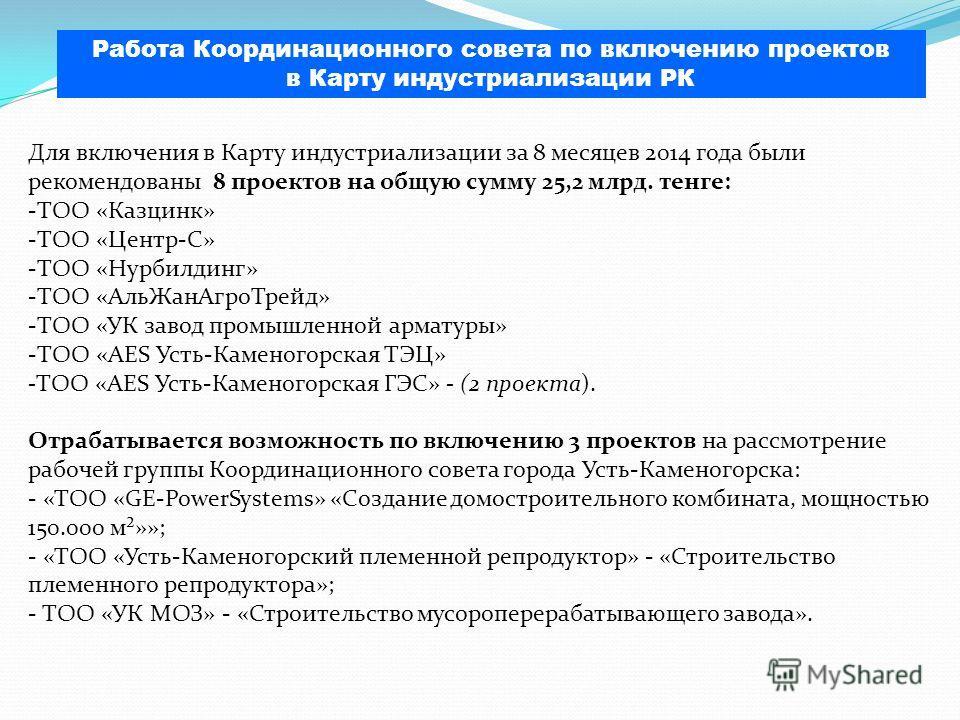 Для включения в Карту индустриализации за 8 месяцев 2014 года были рекомендованы 8 проектов на общую сумму 25,2 млрд. тенге: -ТОО «Казцинк» -ТОО «Центр-С» -ТОО «Нурбилдинг» -ТОО «АльЖанАгроТрейд» -ТОО «УК завод промышленной арматуры» -ТОО «AES Усть-К