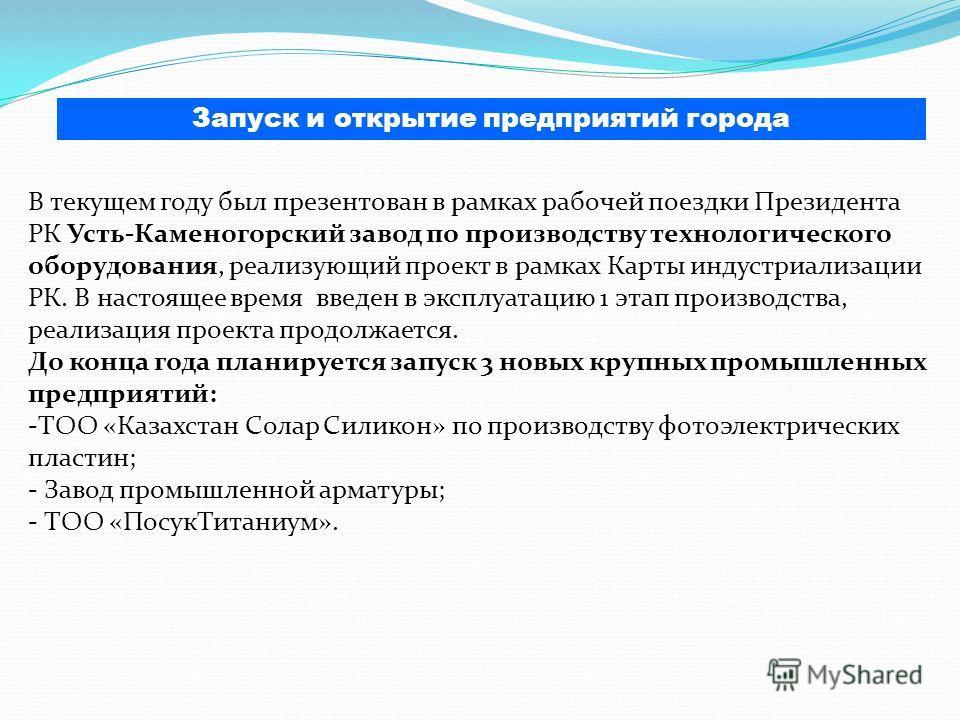 В текущем году был презентован в рамках рабочей поездки Президента РК Усть-Каменогорский завод по производству технологического оборудования, реализующий проект в рамках Карты индустриализации РК. В настоящее время введен в эксплуатацию 1 этап произв