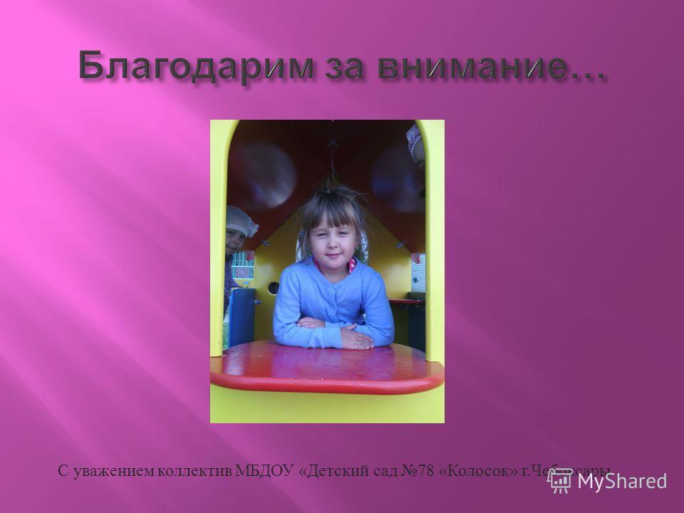 С уважением коллектив МБДОУ « Детский сад 78 « Колосок » г. Чебоксары