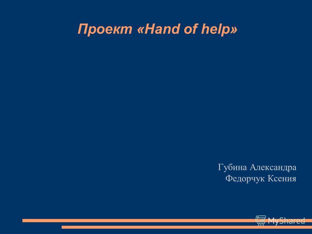 Проект «Hand of help» Губина Александра Федорчук Ксения