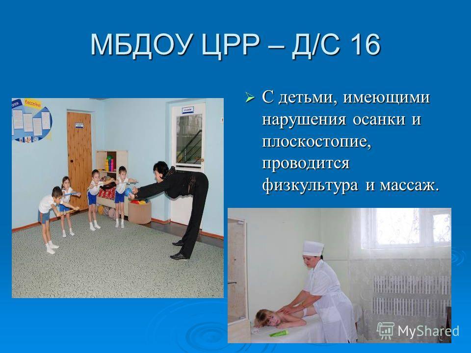 МБДОУ ЦРР – Д/С 16 С детьми, имеющими нарушения осанки и плоскостопие, проводится физкультура и массаж. С детьми, имеющими нарушения осанки и плоскостопие, проводится физкультура и массаж.