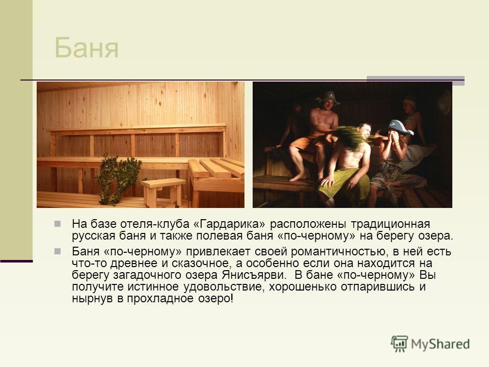Баня На базе отеля-клуба «Гардарика» расположены традиционная русская баня и также полевая баня «по-черному» на берегу озера. Баня «по-черному» привлекает своей романтичностью, в ней есть что-то древнее и сказочное, а особенно если она находится на б
