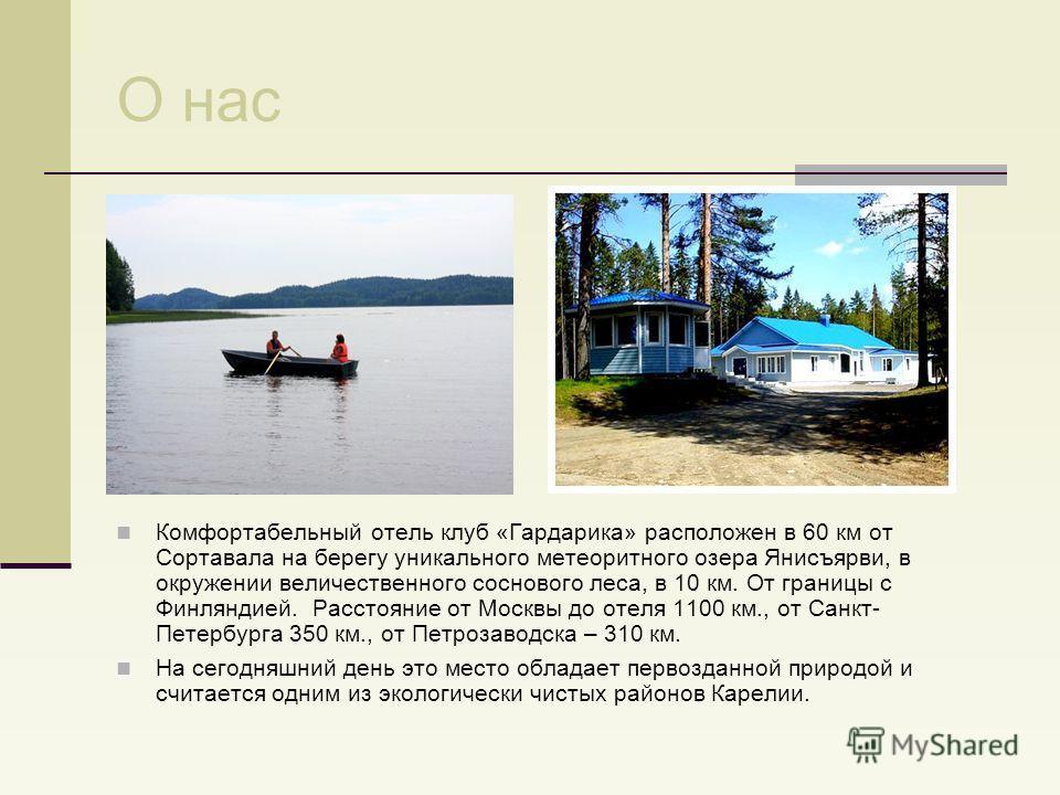 О нас Комфортабельный отель клуб «Гардарика» расположен в 60 км от Сортавала на берегу уникального метеоритного озера Янисъярви, в окружении величественного соснового леса, в 10 км. От границы с Финляндией. Расстояние от Москвы до отеля 1100 км., от