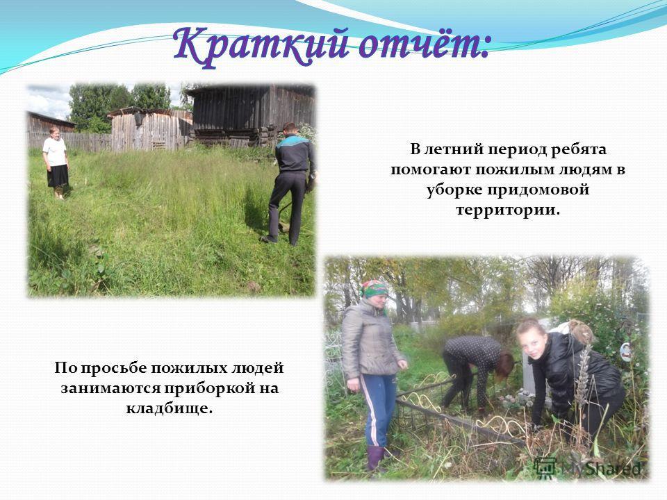В летний период ребята помогают пожилым людям в уборке придомовой территории. По просьбе пожилых людей занимаются приборкой на кладбище.