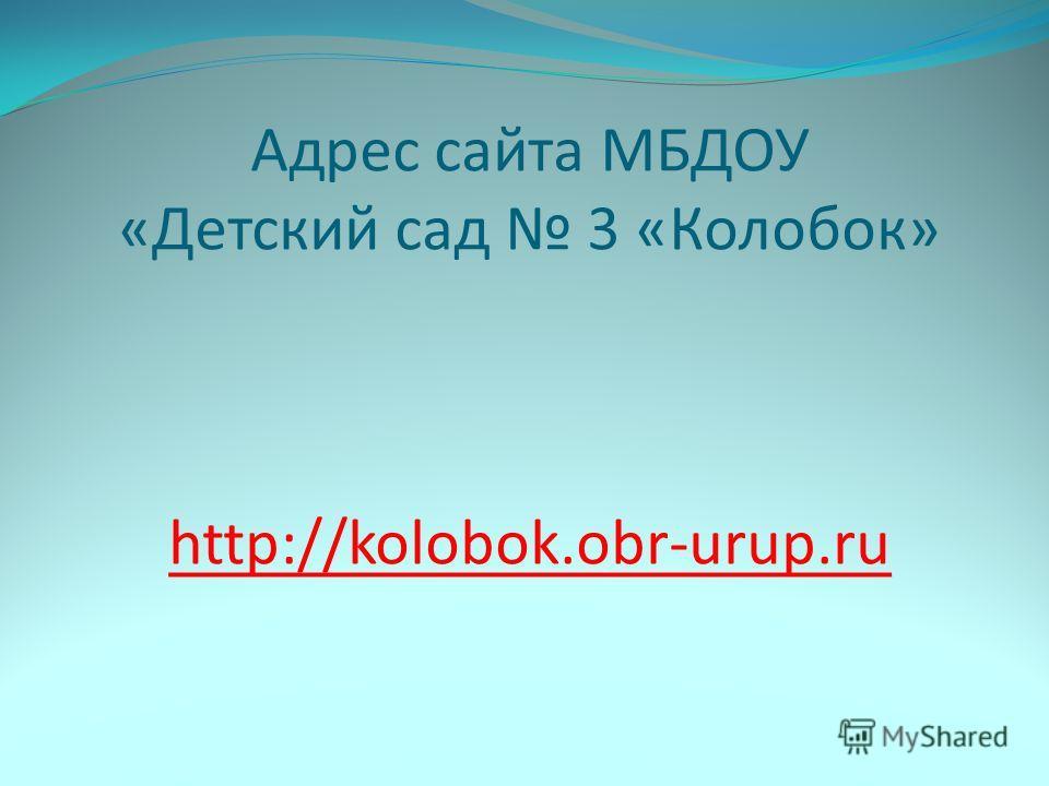 Адрес сайта МБДОУ «Детский сад 3 «Колобок» http://kolobok.obr-urup.ru