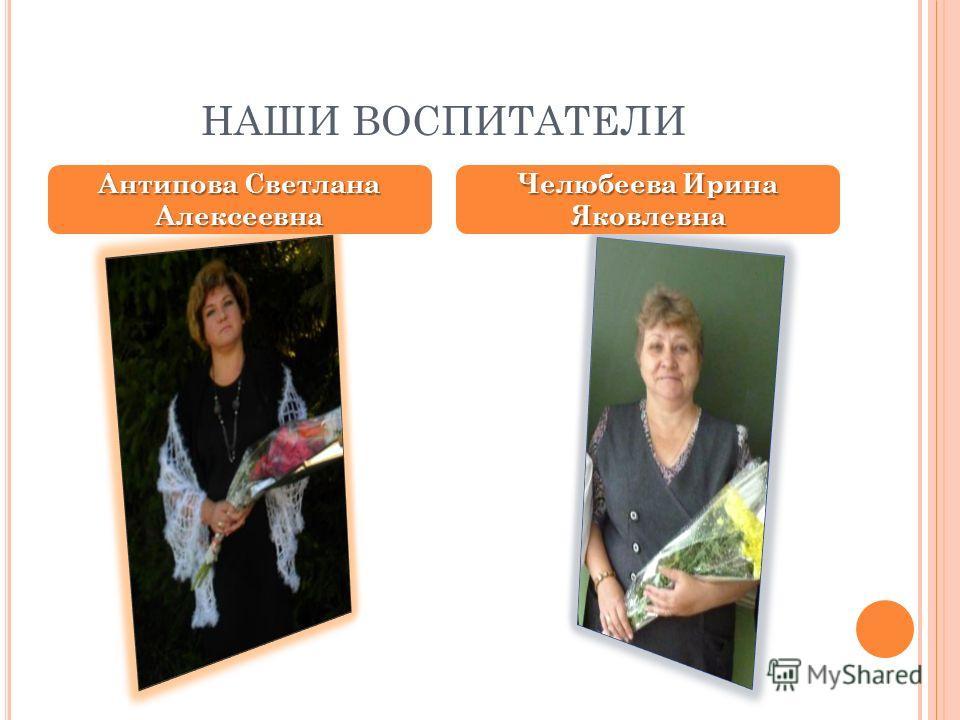 НАШИ ВОСПИТАТЕЛИ Антипова Светлана Алексеевна Челюбеева Ирина Яковлевна