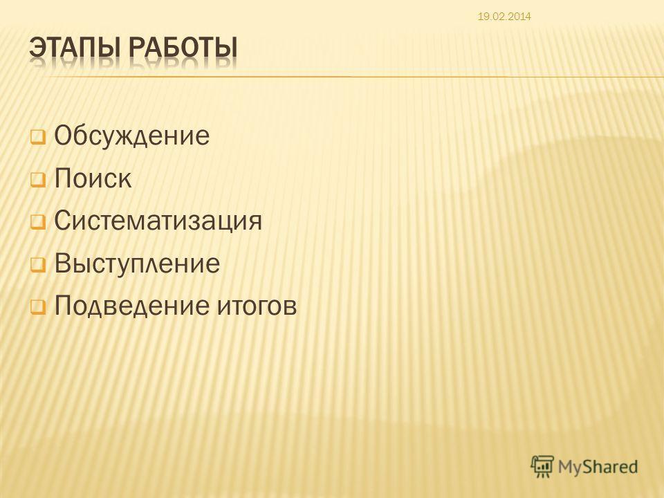 Обсуждение Поиск Систематизация Выступление Подведение итогов 19.02.2014