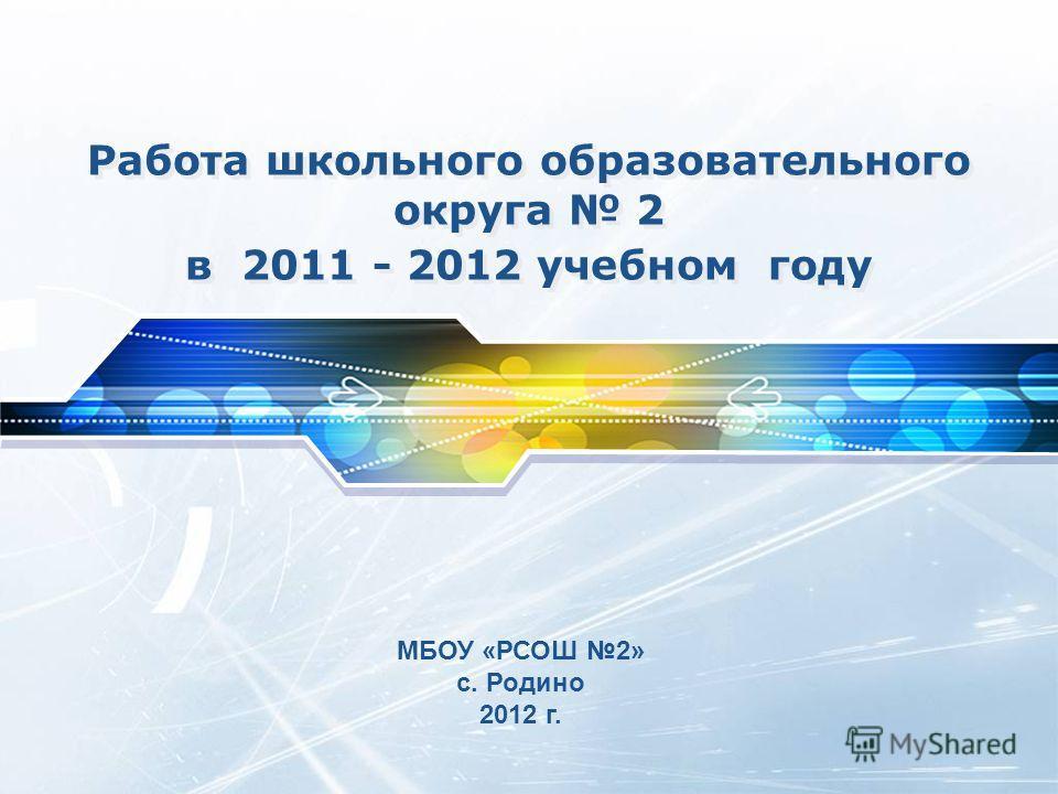 Работа школьного образовательного округа 2 в 2011 - 2012 учебном году МБОУ «РСОШ 2» с. Родино 2012 г.