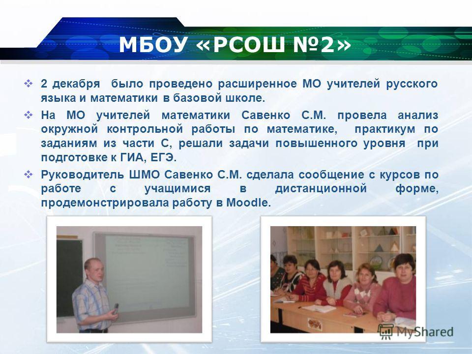 МБОУ «РСОШ 2» 2 декабря было проведено расширенное МО учителей русского языка и математики в базовой школе. На МО учителей математики Савенко С.М. провела анализ окружной контрольной работы по математике, практикум по заданиям из части С, решали зада