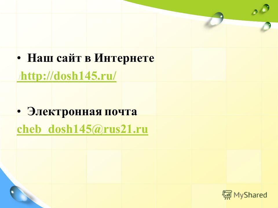 Наш сайт в Интернете / http://dosh145.ru/ Электронная почта cheb_dosh145@rus21.ru