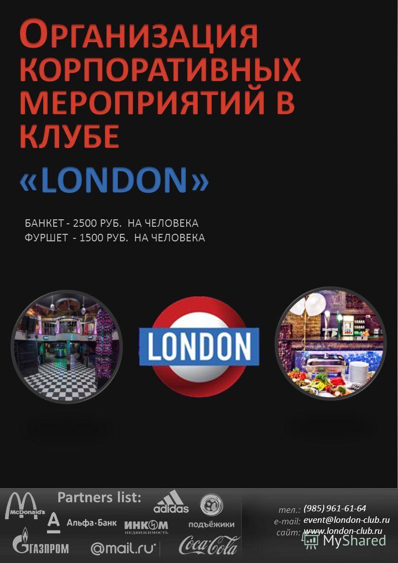 БАНКЕТ - 2500 РУБ. НА ЧЕЛОВЕКА ФУРШЕТ - 1500 РУБ. НА ЧЕЛОВЕКА Partners list: тел.: e-mail: сайт: (985) 961-61-64 event@london-club.ru www.london-club.ru