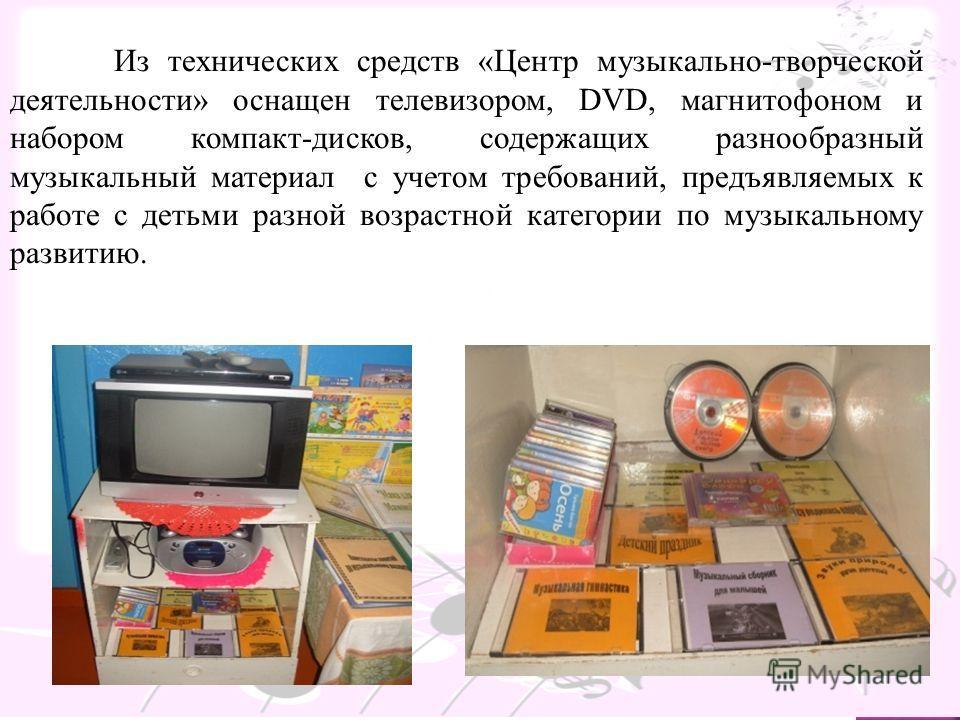 Из технических средств «Центр музыкально-творческой деятельности» оснащен телевизором, DVD, магнитофоном и набором компакт-дисков, содержащих разнообразный музыкальный материал с учетом требований, предъявляемых к работе с детьми разной возрастной ка