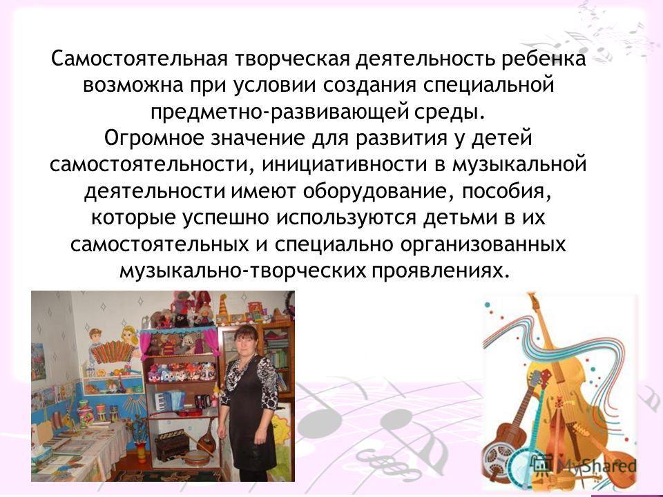 Самостоятельная творческая деятельность ребенка возможна при условии создания специальной предметно-развивающей среды. Огромное значение для развития у детей самостоятельности, инициативности в музыкальной деятельности имеют оборудование, пособия, ко
