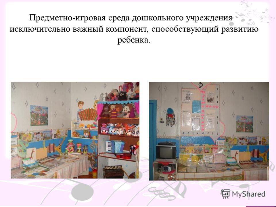 Предметно-игровая среда дошкольного учреждения – исключительно важный компонент, способствующий развитию ребенка.