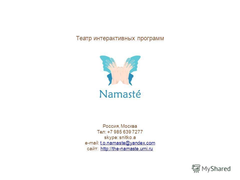 Россия, Москва Тел: +7 985 639 7277 skype: snitko.a e-mail: t.o.namaste@yandex.comt.o.namaste@yandex.com сайт: http://the-namaste.umi.ruhttp://the-namaste.umi.ru Театр интерактивных программ