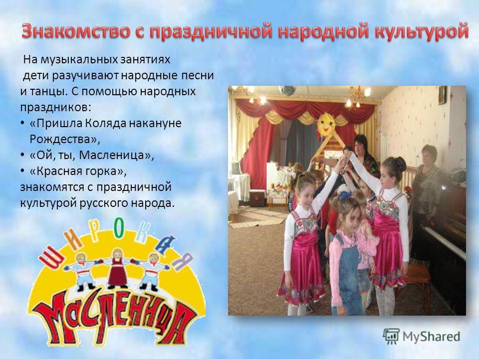 На музыкальных занятиях дети разучивают народные песни и танцы. С помощью народных праздников: «Пришла Коляда накануне Рождества», «Ой, ты, Масленица», «Красная горка», знакомятся с праздничной культурой русского народа.