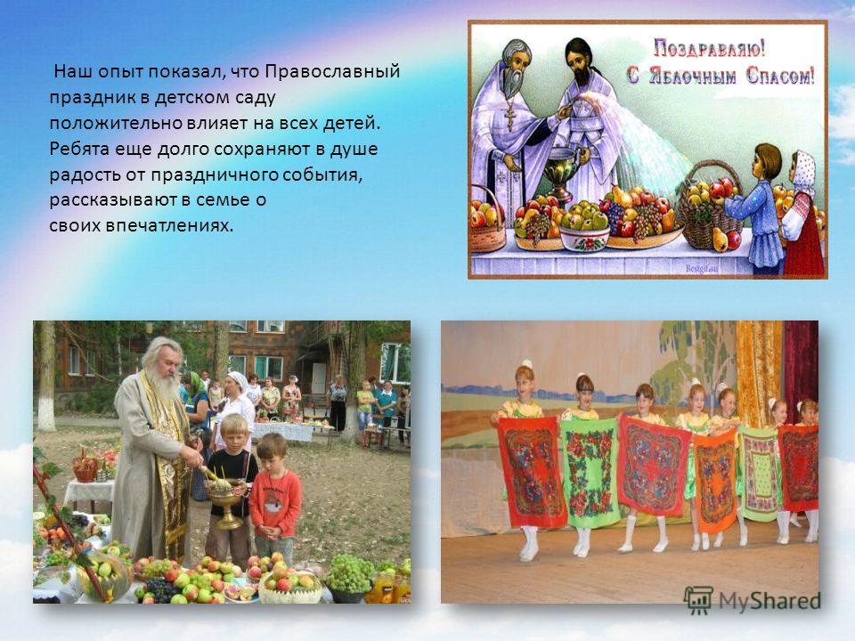 Наш опыт показал, что Православный праздник в детском саду положительно влияет на всех детей. Ребята еще долго сохраняют в душе радость от праздничного события, рассказывают в семье о своих впечатлениях.