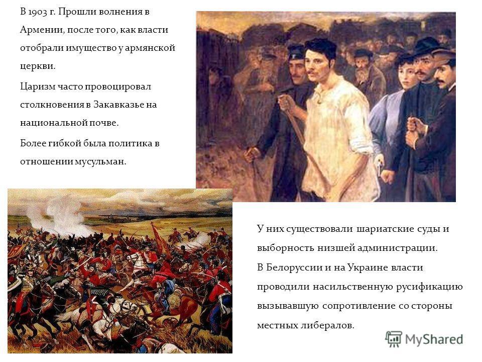 В 1903 г. Прошли волнения в Армении, после того, как власти отобрали имущество у армянской церкви. Царизм часто провоцировал столкновения в Закавказье на национальной почве. Более гибкой была политика в отношении мусульман. У них существовали шариатс