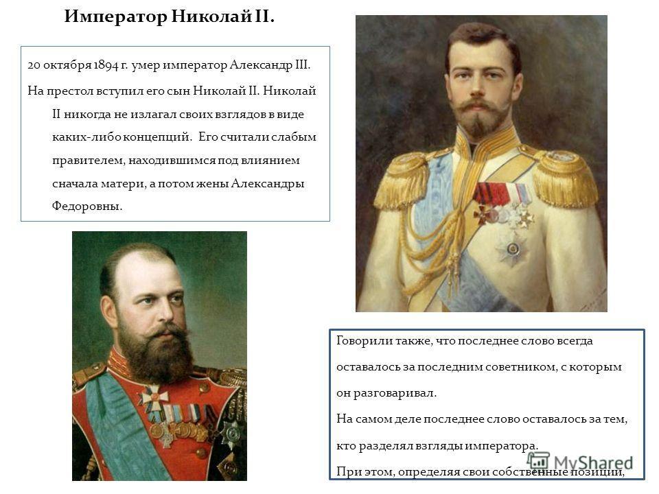 Император Николай II. 20 октября 1894 г. умер император Александр III. На престол вступил его сын Николай II. Николай II никогда не излагал своих взглядов в виде каких-либо концепций. Его считали слабым правителем, находившимся под влиянием сначала м