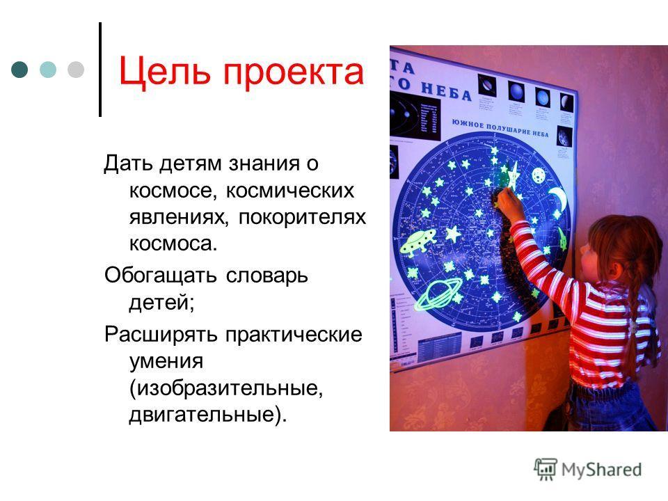 Цель проекта Дать детям знания о космосе, космических явлениях, покорителях космоса. Обогащать словарь детей; Расширять практические умения (изобразительные, двигательные).