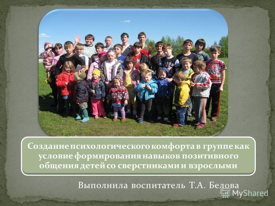 Выполнила воспитатель Т.А. Белова Создание психологического комфорта в группе как условие формирования навыков позитивного общения детей со сверстниками и взрослыми