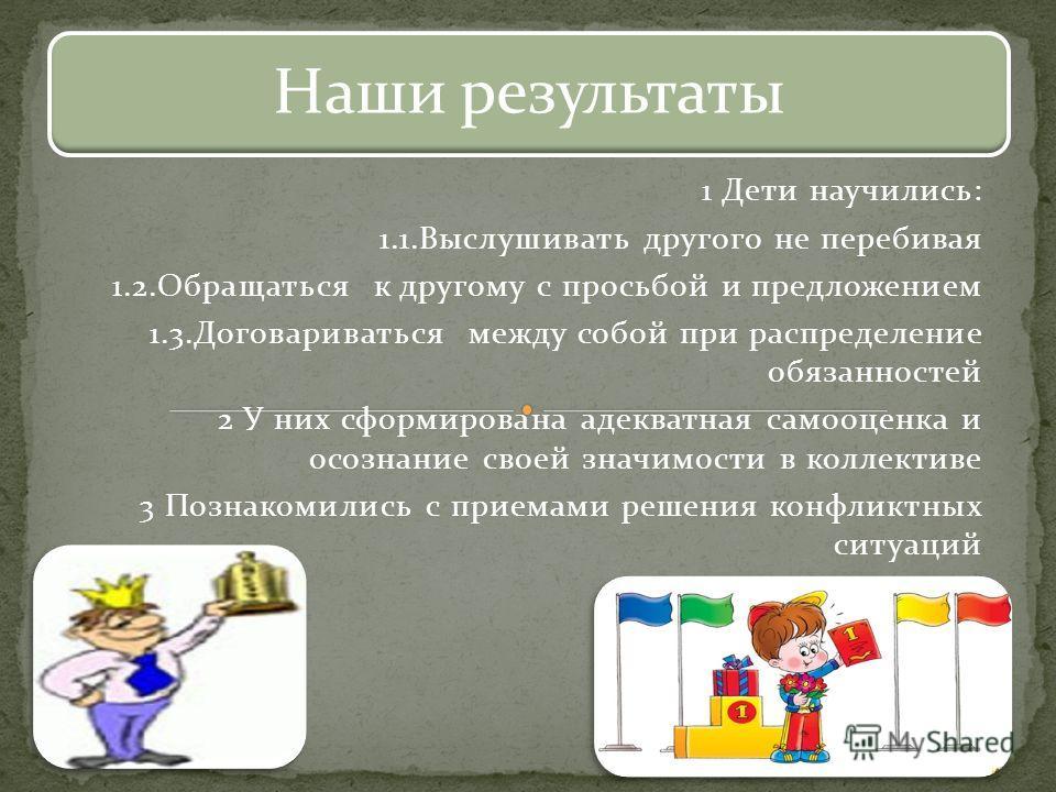 1 Дети научились: 1.1. Выслушивать другого не перебивая 1.2. Обращаться к другому с просьбой и предложением 1.3. Договариваться между собой при распределение обязанностей 2 У них сформирована адекватная самооценка и осознание своей значимости в колле
