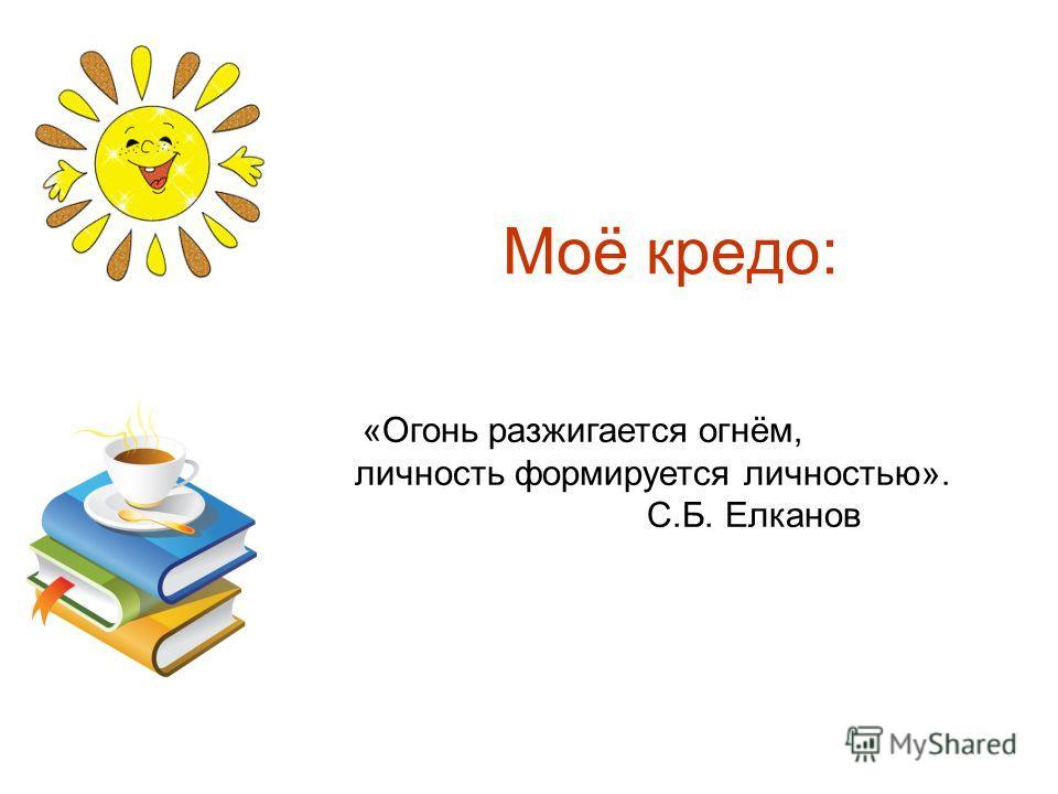 Моё кредо: «Огонь разжигается огнём, личность формируется личностью». С.Б. Елканов