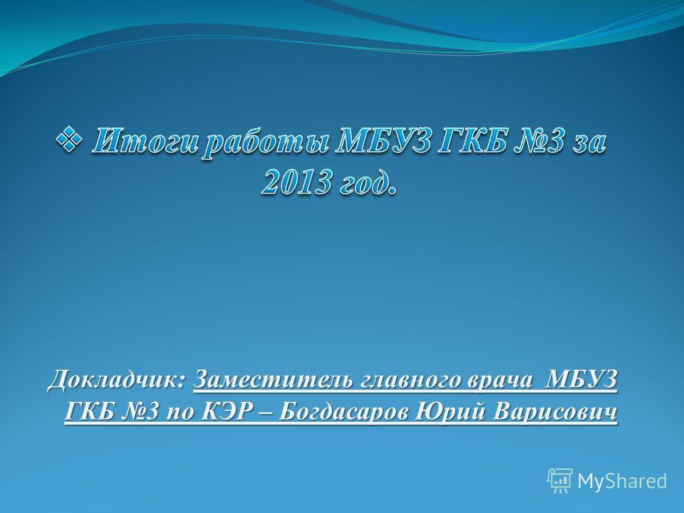 Докладчик: Заместитель главного врача МБУЗ ГКБ 3 по КЭР – Богдасаров Юрий Варисович